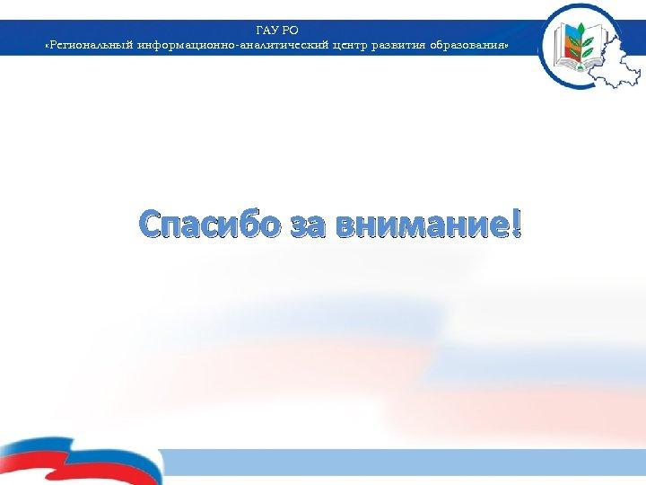 ГАУ РО «Региональный информационно-аналитический центр развития образования» Спасибо за внимание!