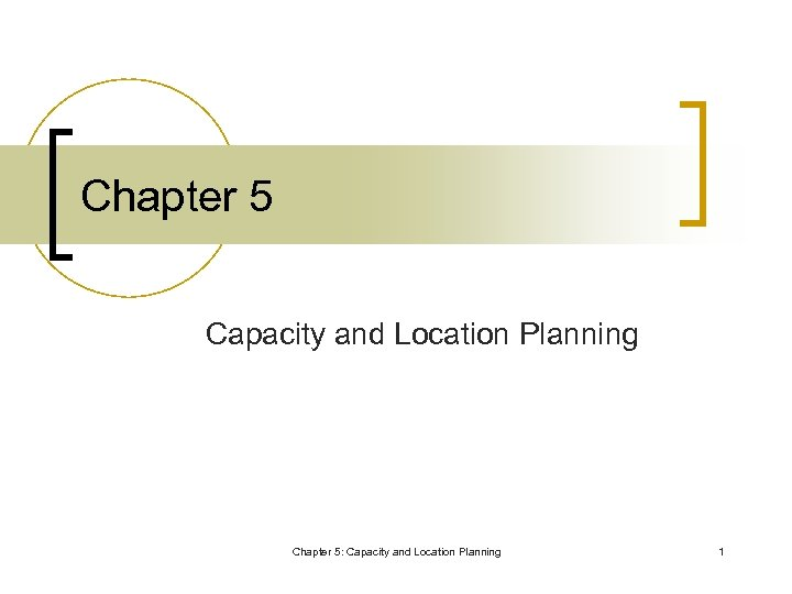 Chapter 5 Capacity and Location Planning Chapter 5: Capacity and Location Planning 1