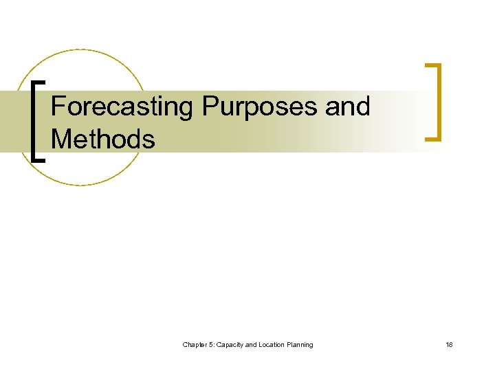 Forecasting Purposes and Methods Chapter 5: Capacity and Location Planning 18