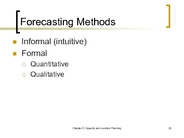 Forecasting Methods n n Informal (intuitive) Formal ¡ ¡ Quantitative Qualitative Chapter 5: Capacity
