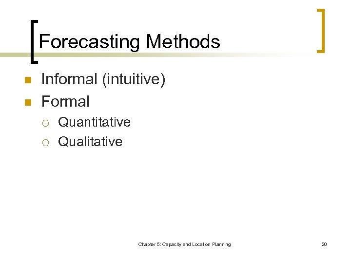 Forecasting Methods n n Informal (intuitive) Formal ¡ ¡ Quantitative Qualitative Chapter 5: Capacity