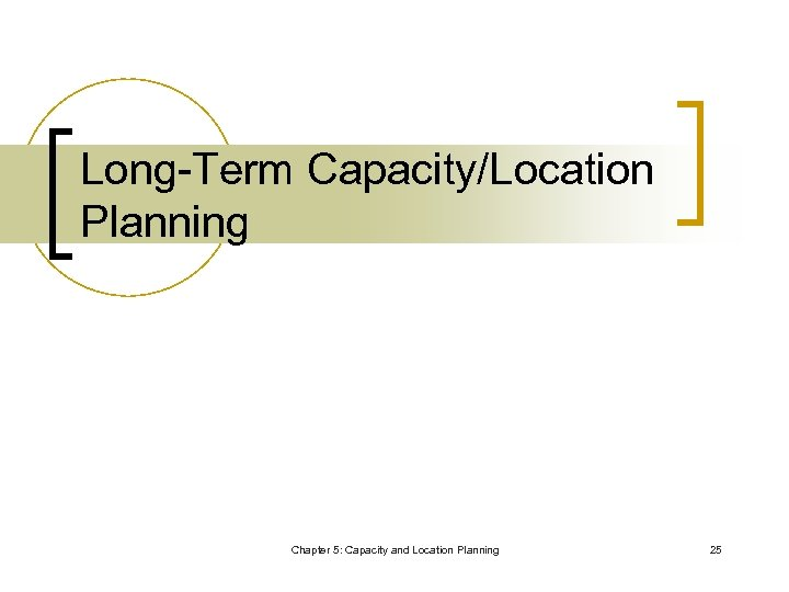Long-Term Capacity/Location Planning Chapter 5: Capacity and Location Planning 25