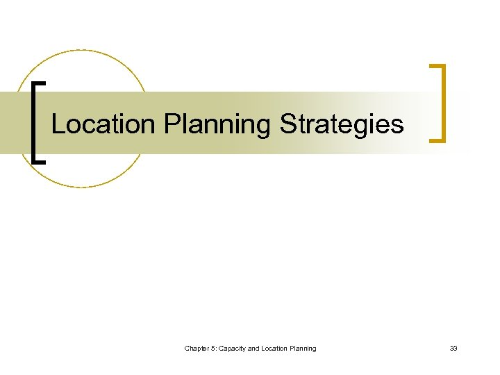 Location Planning Strategies Chapter 5: Capacity and Location Planning 33