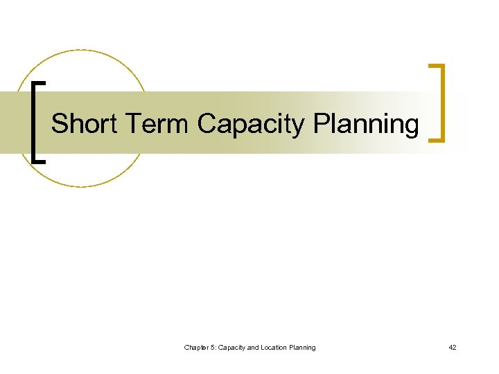 Short Term Capacity Planning Chapter 5: Capacity and Location Planning 42