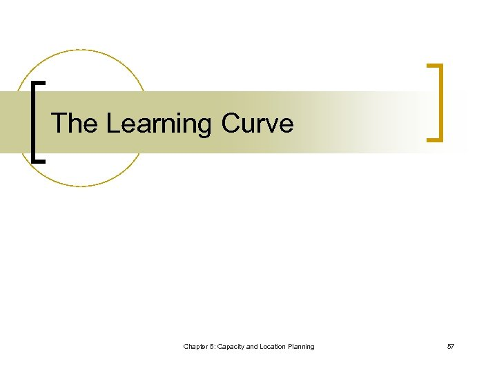 The Learning Curve Chapter 5: Capacity and Location Planning 57