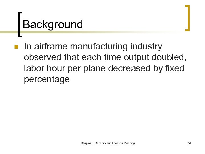 Background n In airframe manufacturing industry observed that each time output doubled, labor hour