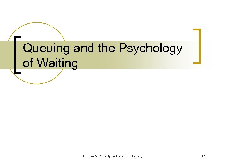 Queuing and the Psychology of Waiting Chapter 5: Capacity and Location Planning 61