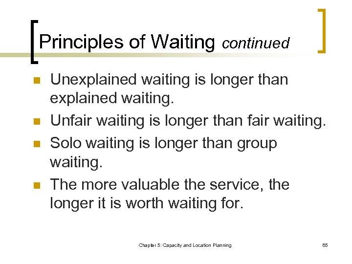 Principles of Waiting continued n n Unexplained waiting is longer than explained waiting. Unfair