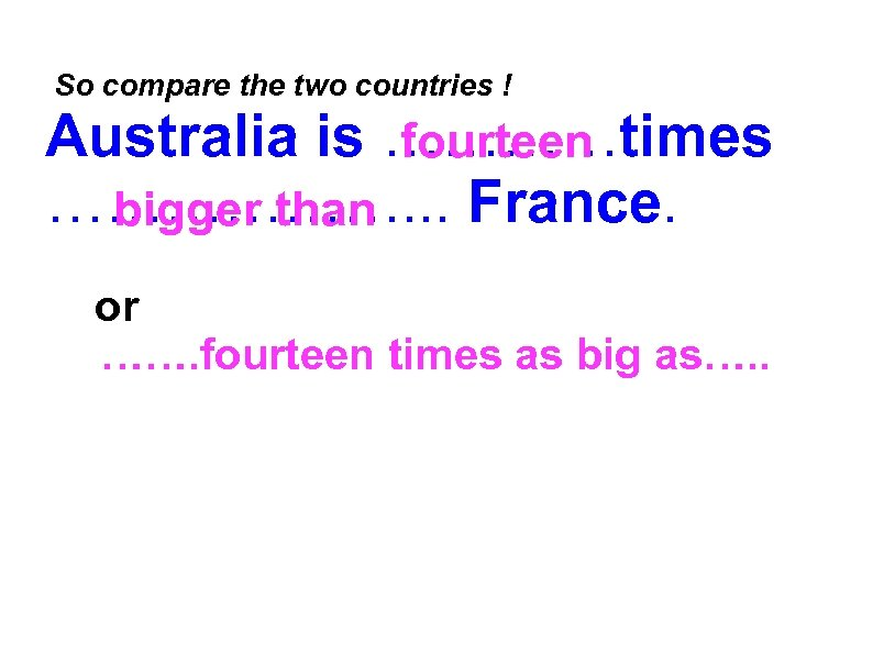 So compare the two countries ! Australia is …………times fourteen ………………. . .