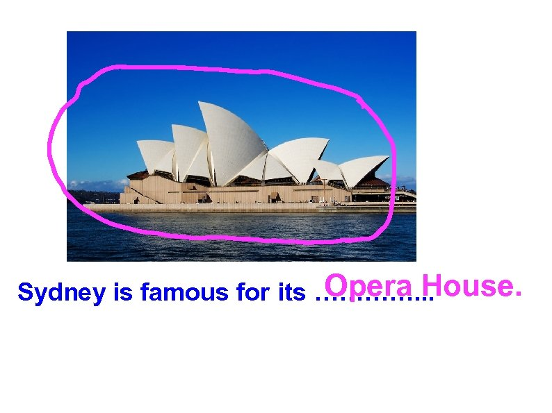 Opera House. Sydney is famous for its …………. . .