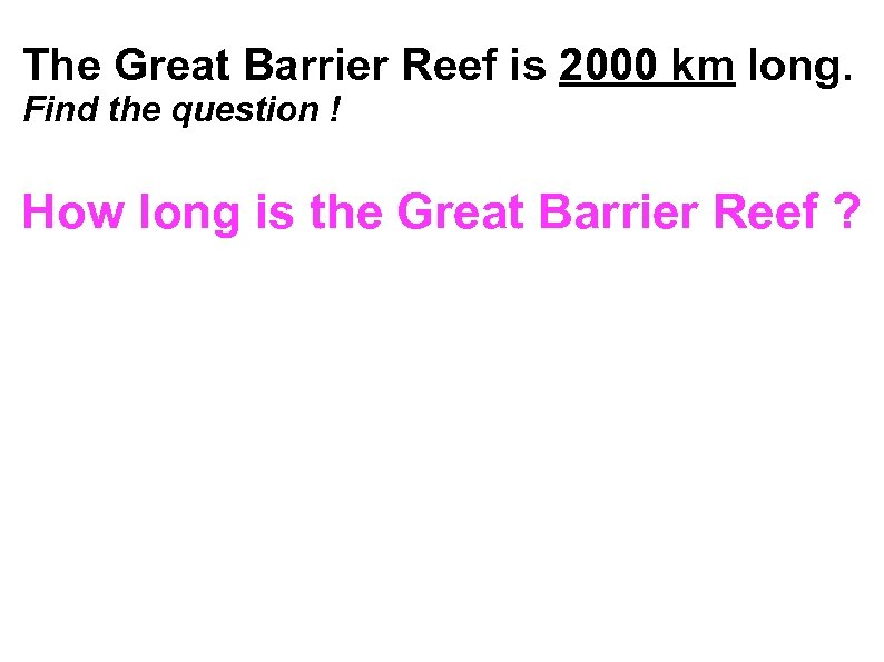The Great Barrier Reef is 2000 km long. Find the question ! How long