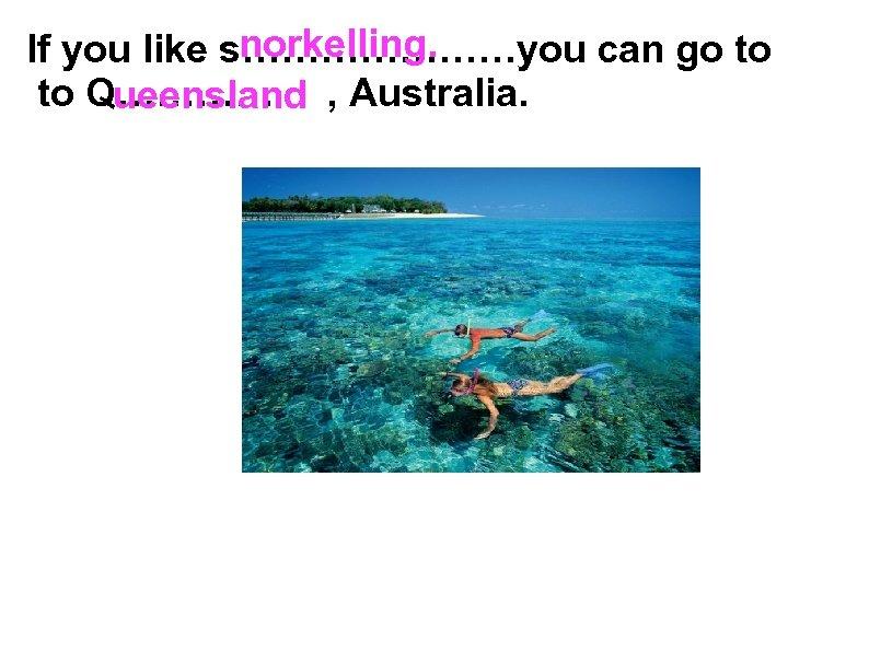 norkelling. If you like s…………………you can go to Q………… , Australia. ueensland