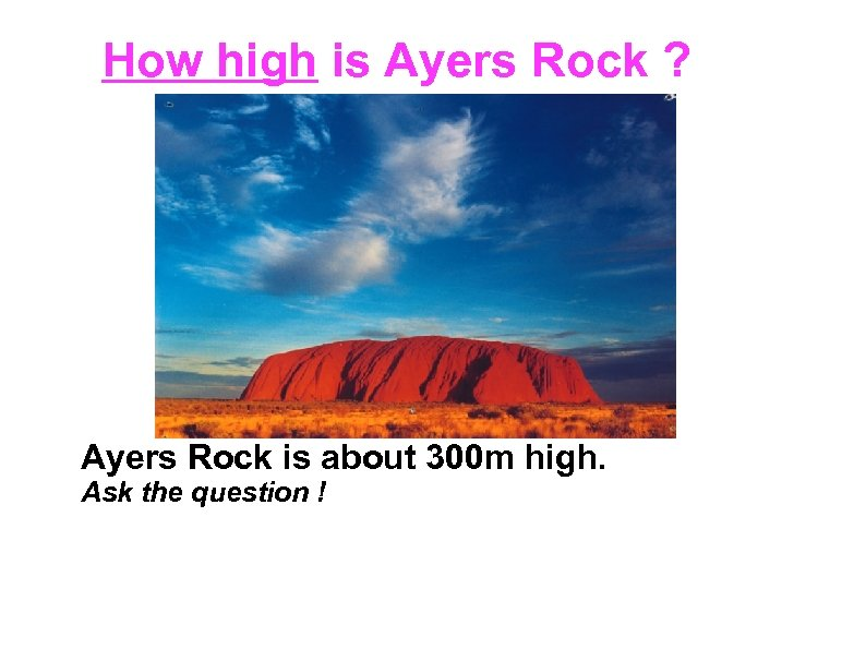 How high is Ayers Rock ? Ayers Rock is about 300 m high. Ask