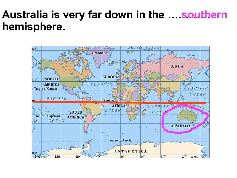 Australia is very far down in the ………… southern hemisphere.