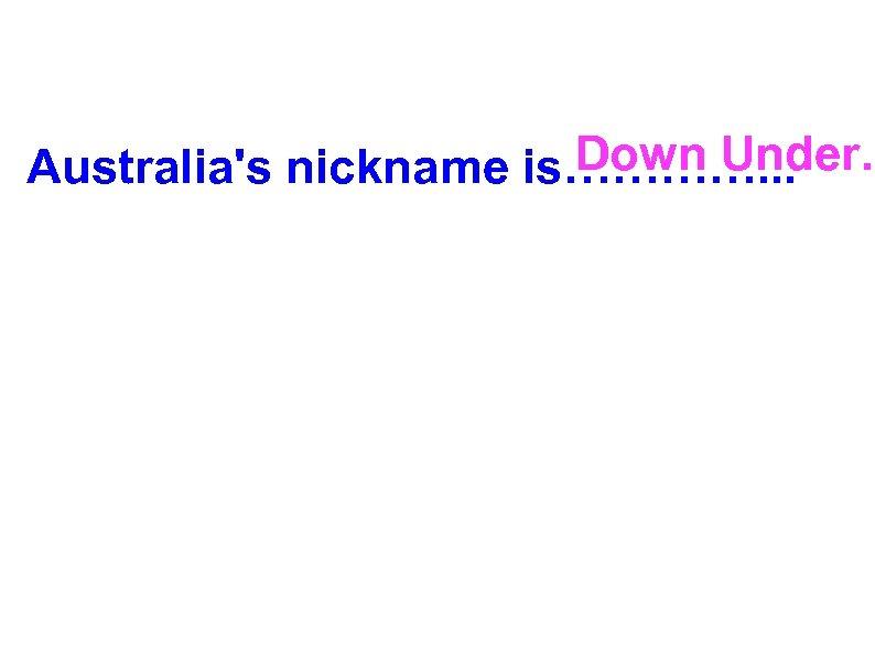 Down Under. Australia's nickname is…………. . .