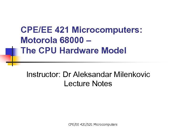 CPE/EE 421 Microcomputers: Motorola 68000 – The CPU Hardware Model Instructor: Dr Aleksandar Milenkovic