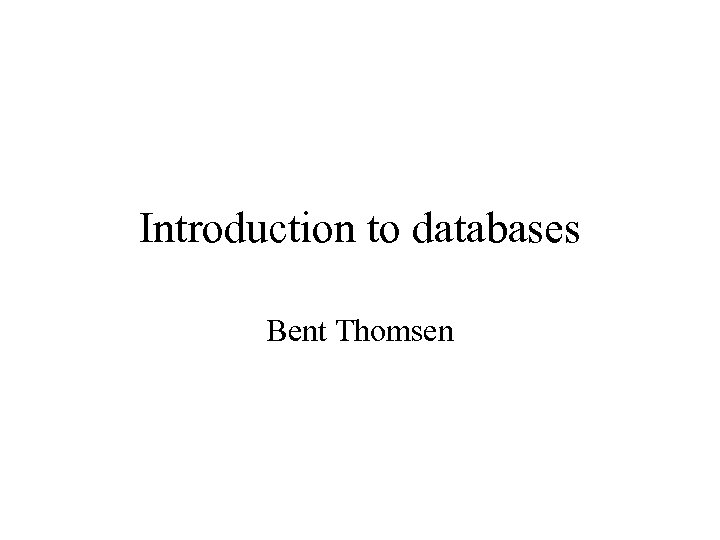 Introduction to databases Bent Thomsen