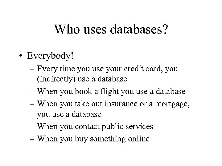 Who uses databases? • Everybody! – Every time you use your credit card, you