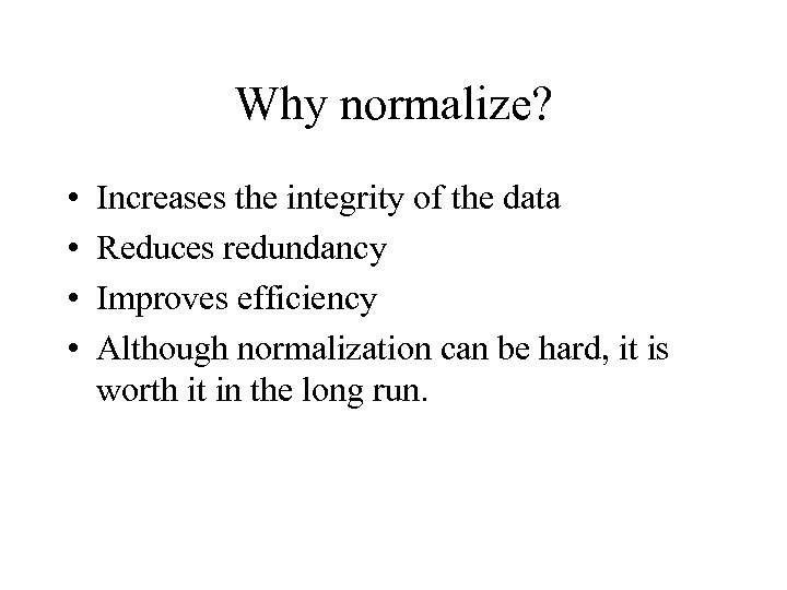 Why normalize? • • Increases the integrity of the data Reduces redundancy Improves efficiency