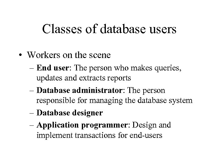 Classes of database users • Workers on the scene – End user: The person