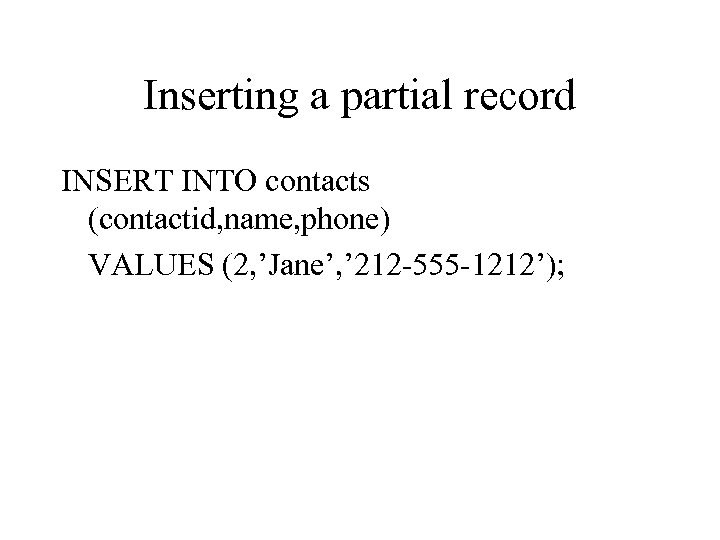 Inserting a partial record INSERT INTO contacts (contactid, name, phone) VALUES (2, 'Jane', '