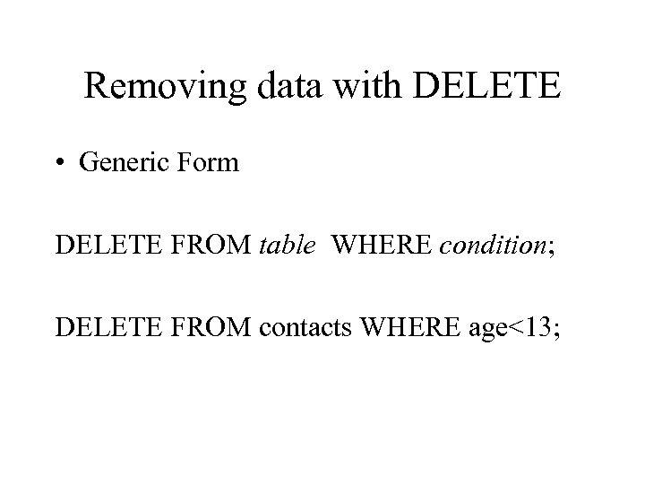 Removing data with DELETE • Generic Form DELETE FROM table WHERE condition; DELETE FROM