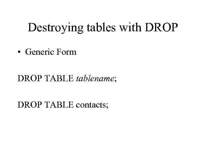 Destroying tables with DROP • Generic Form DROP TABLE tablename; DROP TABLE contacts;