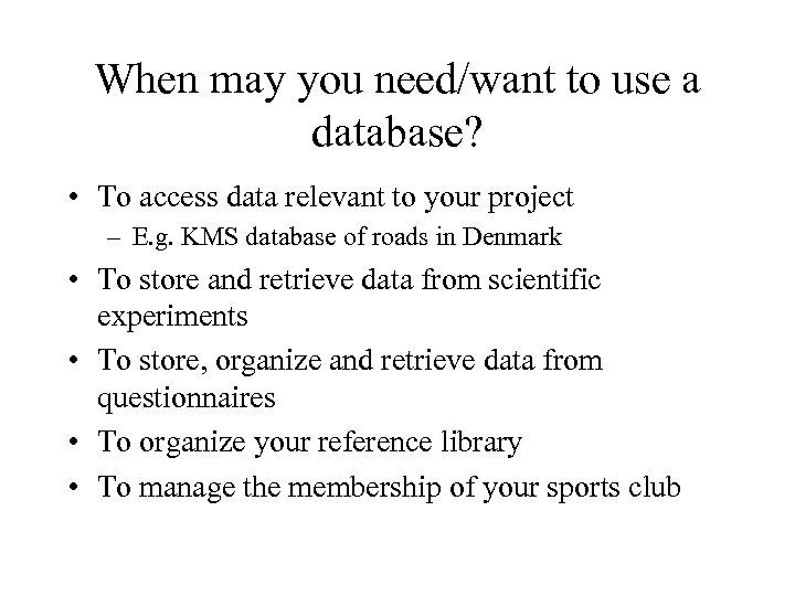 When may you need/want to use a database? • To access data relevant to