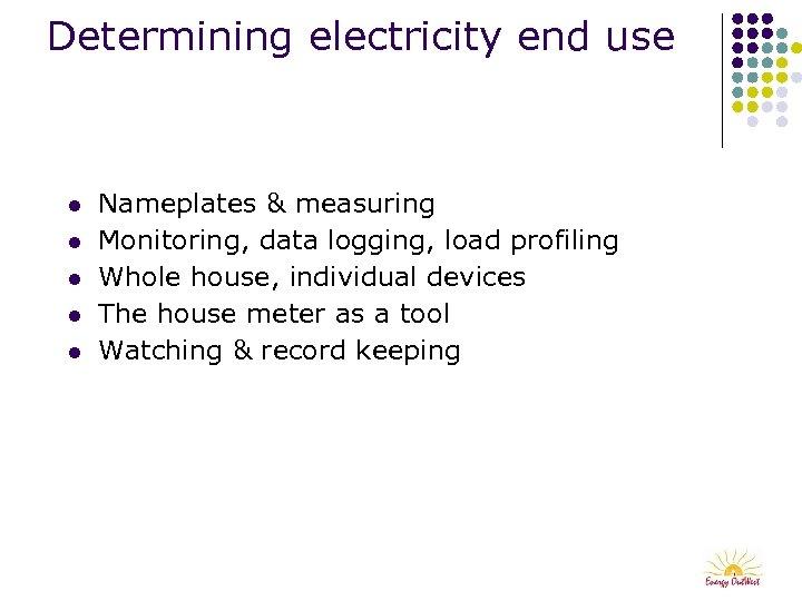 Determining electricity end use l l l Nameplates & measuring Monitoring, data logging, load