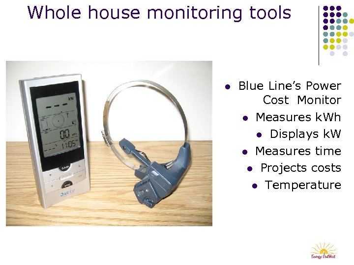 Whole house monitoring tools l Blue Line's Power Cost Monitor l Measures k. Wh
