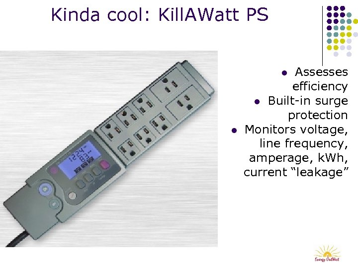 Kinda cool: Kill. AWatt PS Assesses efficiency l Built-in surge protection Monitors voltage, line