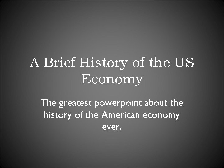 A Brief History of the US Economy The greatest powerpoint about the history of