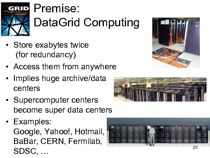 Premise: Data. Grid Computing • Store exabytes twice (for redundancy) • Access them from