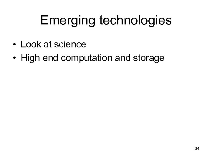 Emerging technologies • Look at science • High end computation and storage 34