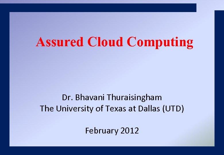 Assured Cloud Computing Dr. Bhavani Thuraisingham The University of Texas at Dallas (UTD) February