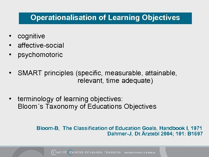 Operationalisation of Learning Objectives • cognitive • affective-social • psychomotoric • SMART principles (specific,