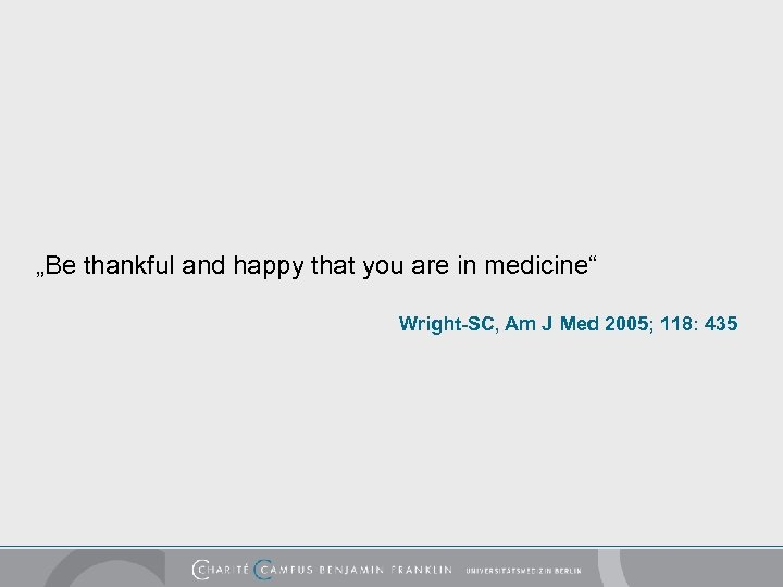 """""""Be thankful and happy that you are in medicine"""" Wright-SC, Am J Med 2005;"""