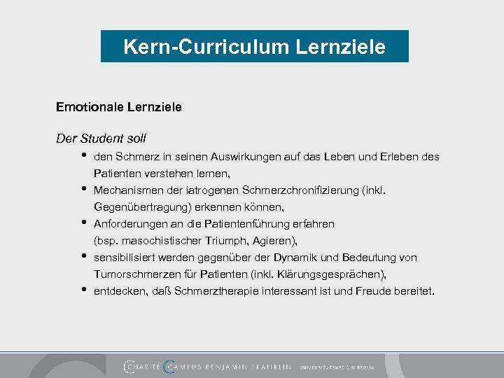 Kern-Curriculum Lernziele Emotionale Lernziele Der Student soll • • • den Schmerz in seinen