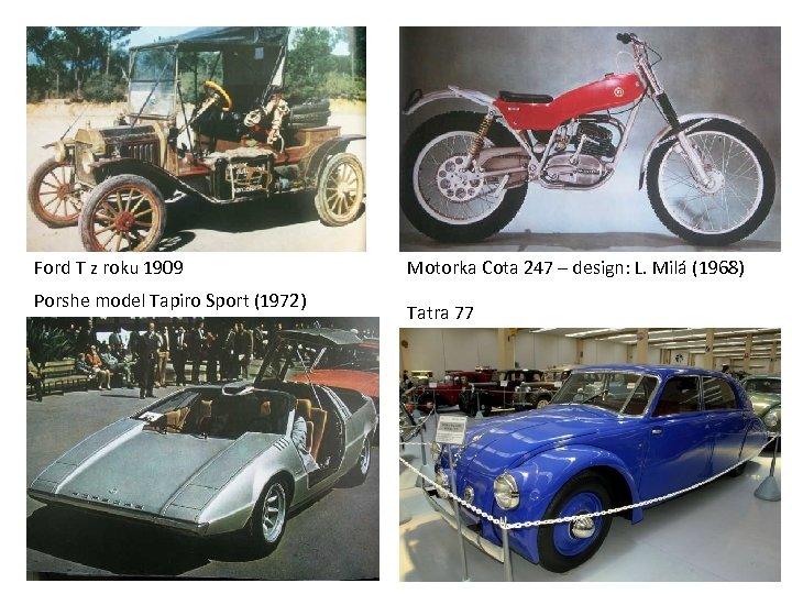 Ford T z roku 1909 Porshe model Tapiro Sport (1972) Motorka Cota 247 –