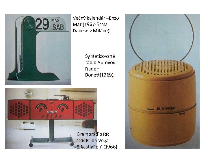 Večný kalendár –Enzo Mari(1967 -firma Danese v Miláne) Syntetizované rádio Autovox. Rudolf Bonett(1969). Gramorádio