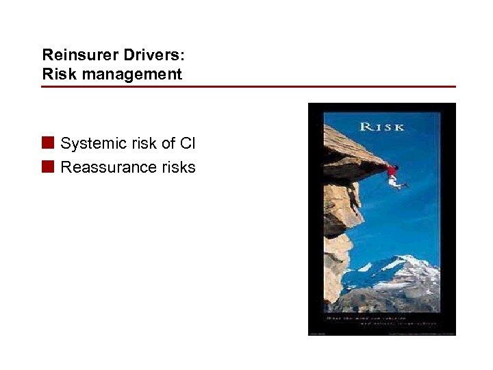 Reinsurer Drivers: Risk management n Systemic risk of CI n Reassurance risks