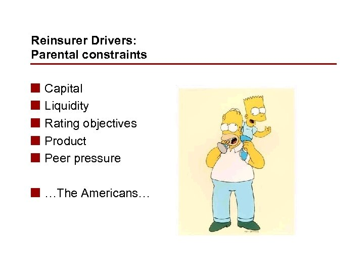 Reinsurer Drivers: Parental constraints n n n Capital Liquidity Rating objectives Product Peer pressure