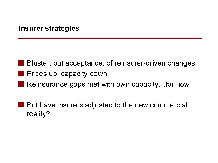 Insurer strategies n Bluster, but acceptance, of reinsurer-driven changes n Prices up, capacity down