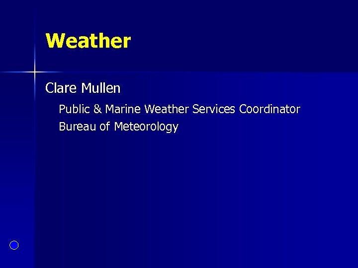 Weather Clare Mullen Public & Marine Weather Services Coordinator Bureau of Meteorology