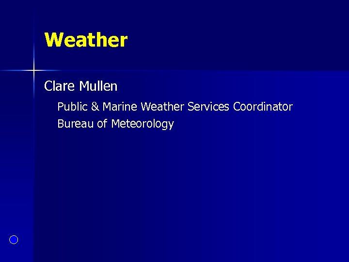 Weather Clare Mullen Public & Marine Weather Services Coordinator Bureau of Meteorology