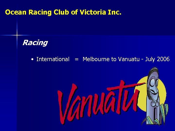 Ocean Racing Club of Victoria Inc. Racing • International = Melbourne to Vanuatu -