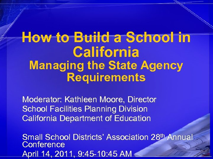 How to Build a School in California Managing the State Agency Requirements Moderator: Kathleen