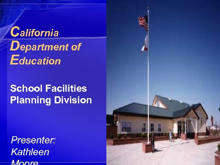 California Department of Education School Facilities Planning Division Presenter: Kathleen