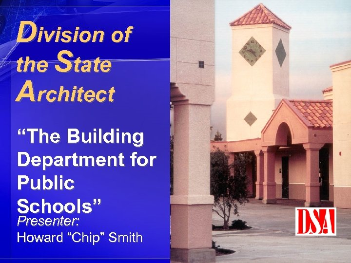 "Division of the State Architect ""The Building Department for Public Schools"" Presenter: Howard ""Chip"""