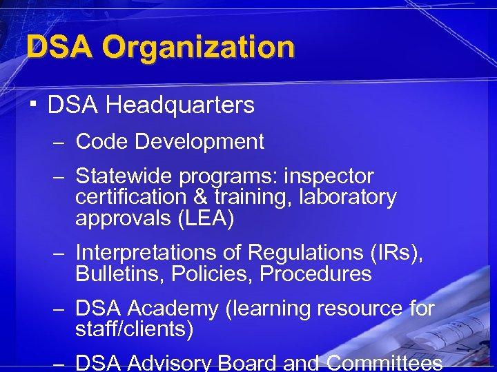 DSA Organization ▪ DSA Headquarters – Code Development – Statewide programs: inspector certification &